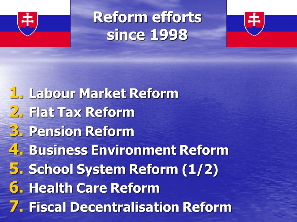 Reform efforts since 1998 1. Labour Market Reform 2. Flat Tax Reform 3. Pension Reform 4. Business Environment Reform 5. School System Reform (1/2) 6.