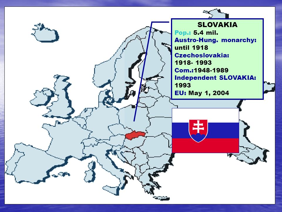 SLOVAKIA Pop.: 5.4 mil. Austro-Hung. monarchy: until 1918 Czechoslovakia: 1918- 1993 Com.:1948-1989 Independent SLOVAKIA: 1993 EU: May 1, 2004