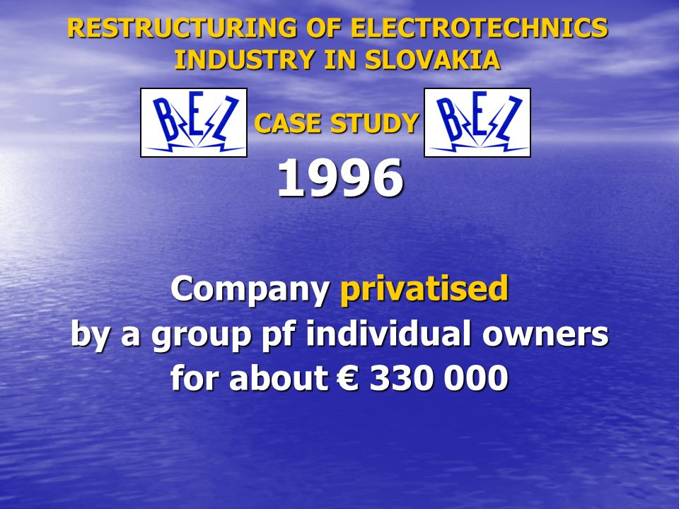 RESTRUCTURING OF ELECTROTECHNICS INDUSTRY IN SLOVAKIA CASE STUDY Company privatised by a group pf individual owners for about 330 000 1996