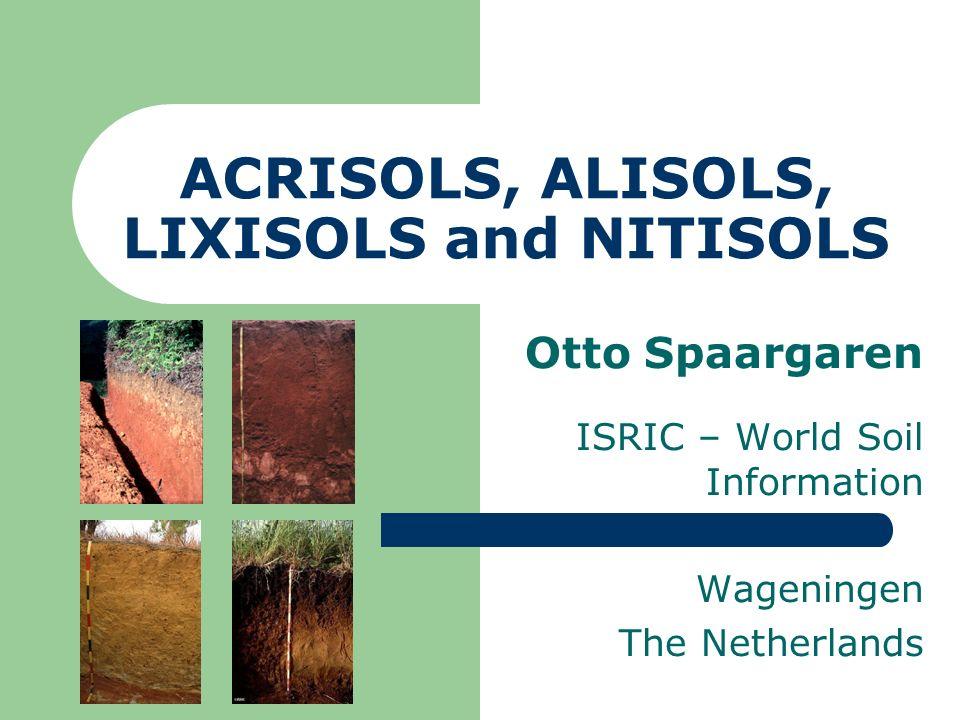 ACRISOLS, ALISOLS, LIXISOLS and NITISOLS Otto Spaargaren ISRIC – World Soil Information Wageningen The Netherlands
