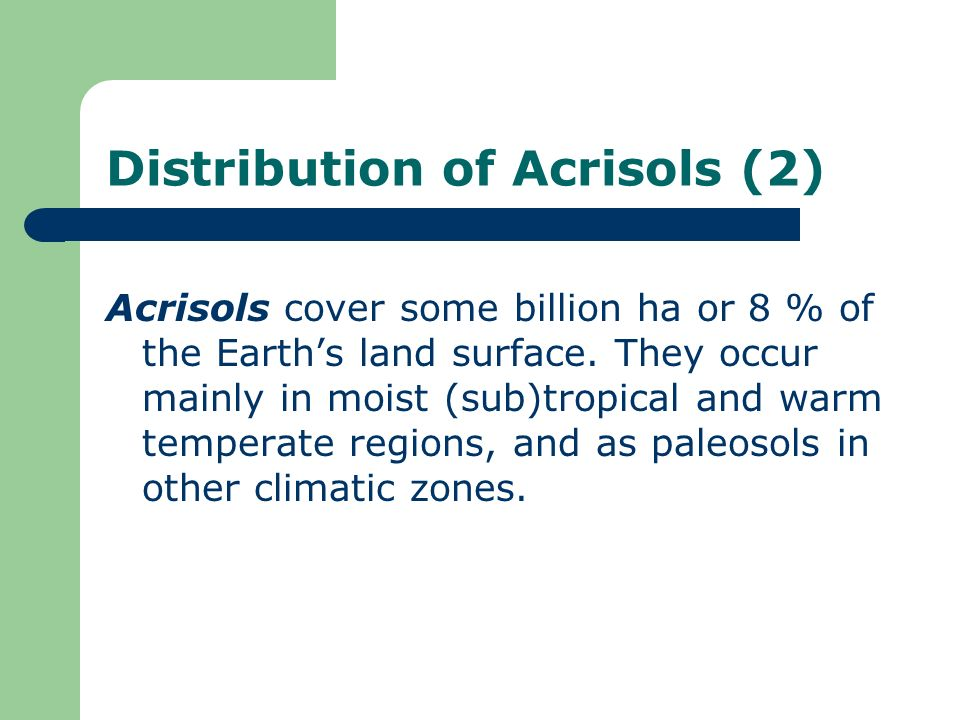Distribution of Acrisols (2) Acrisols cover some billion ha or 8 % of the Earths land surface. They occur mainly in moist (sub)tropical and warm tempe