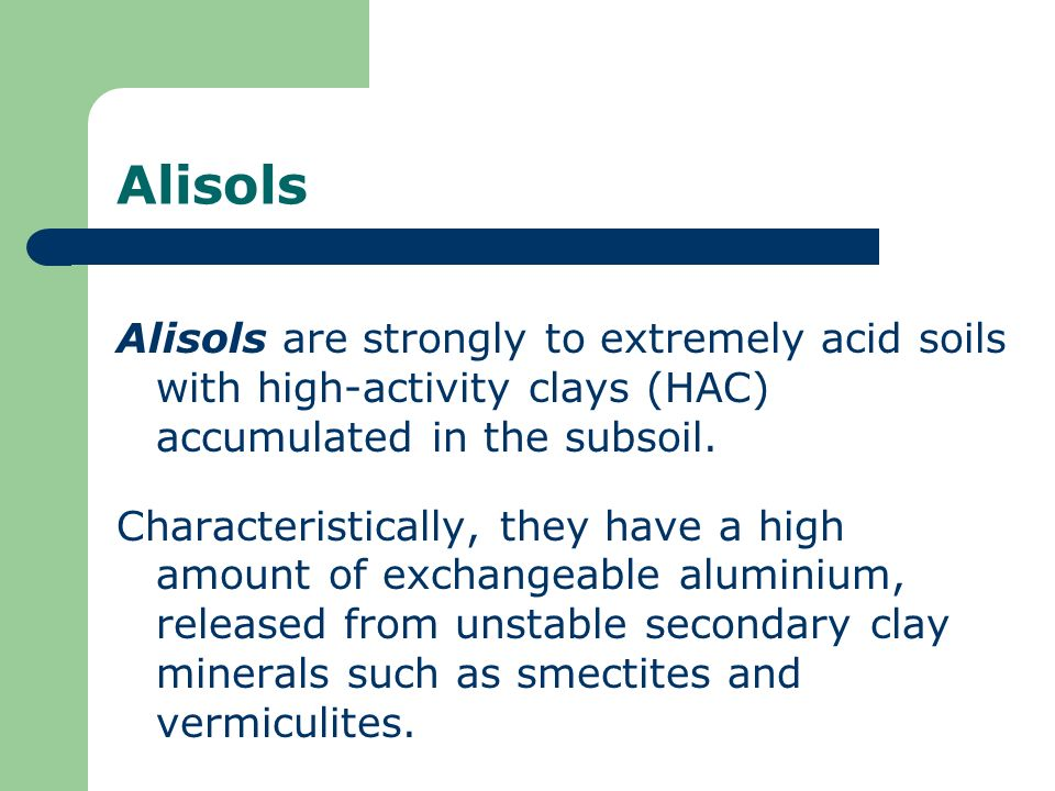 Alisols Alisols are strongly to extremely acid soils with high-activity clays (HAC) accumulated in the subsoil. Characteristically, they have a high a