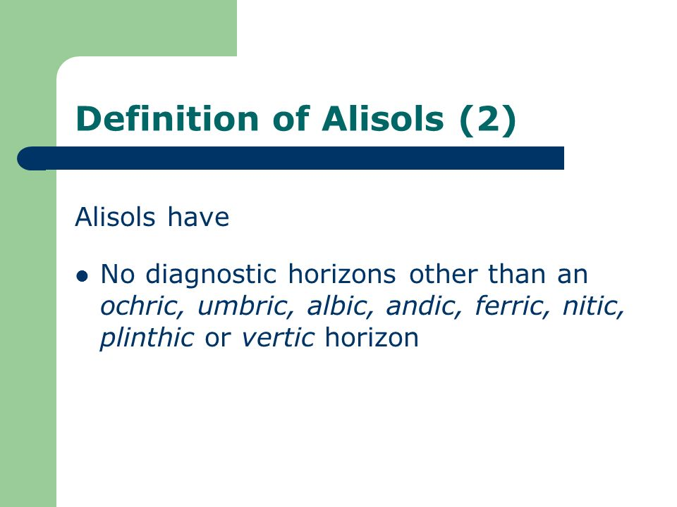 Definition of Alisols (2) Alisols have No diagnostic horizons other than an ochric, umbric, albic, andic, ferric, nitic, plinthic or vertic horizon