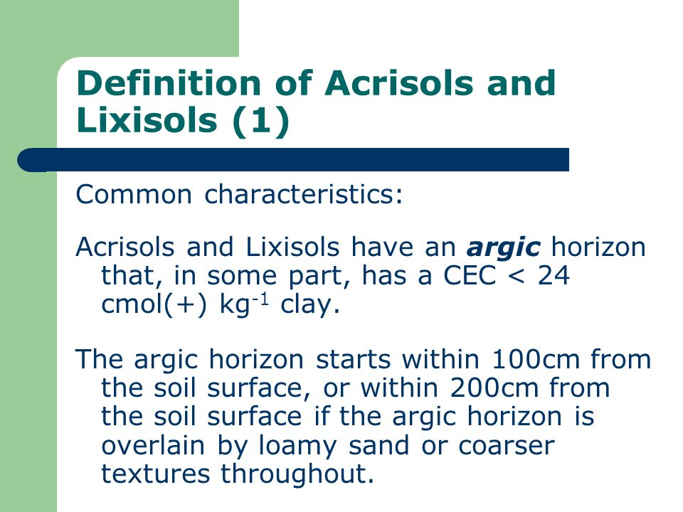 Definition of Acrisols and Lixisols (1) Common characteristics: Acrisols and Lixisols have an argic horizon that, in some part, has a CEC < 24 cmol(+)
