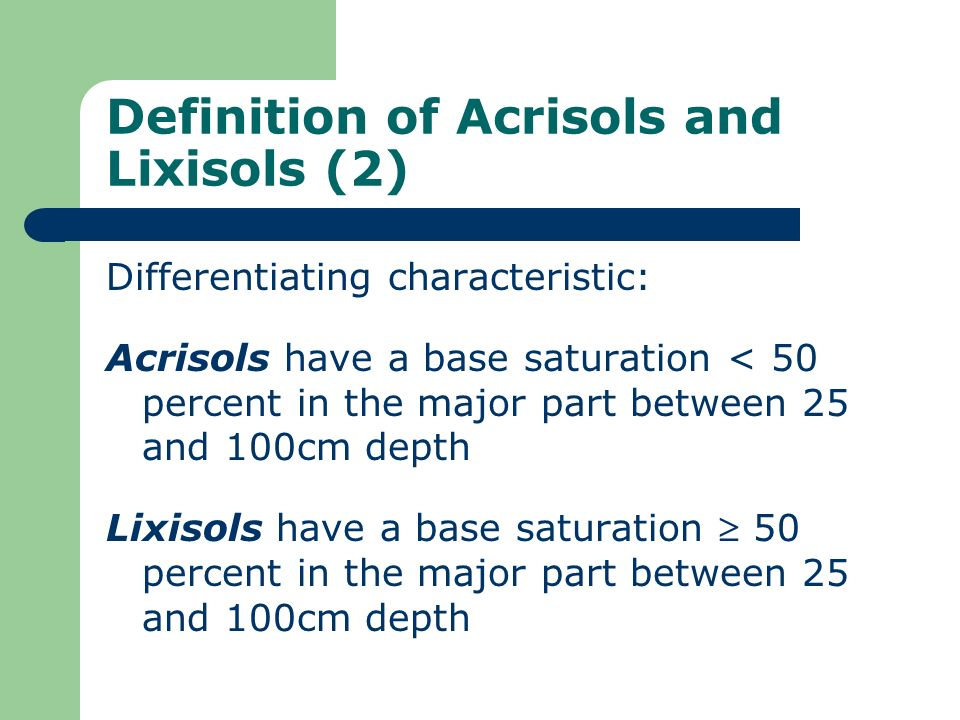 Definition of Acrisols and Lixisols (2) Differentiating characteristic: Acrisols have a base saturation < 50 percent in the major part between 25 and