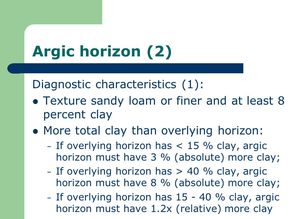 Argic horizon (2) Diagnostic characteristics (1): Texture sandy loam or finer and at least 8 percent clay More total clay than overlying horizon: – If