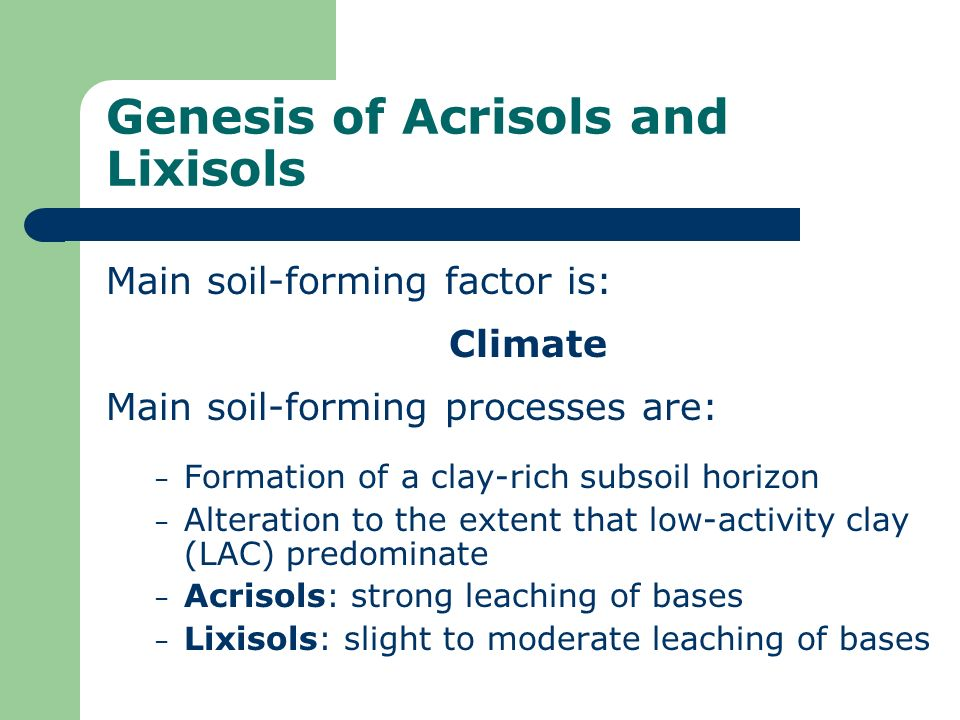Genesis of Acrisols and Lixisols Main soil-forming factor is: Climate Main soil-forming processes are: – Formation of a clay-rich subsoil horizon – Al