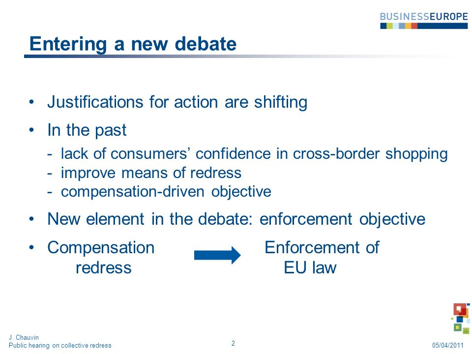 Entering a new debate Justifications for action are shifting In the past -lack of consumers confidence in cross-border shopping -improve means of redress -compensation-driven objective New element in the debate: enforcement objective CompensationEnforcement of redress EU law 2 J.