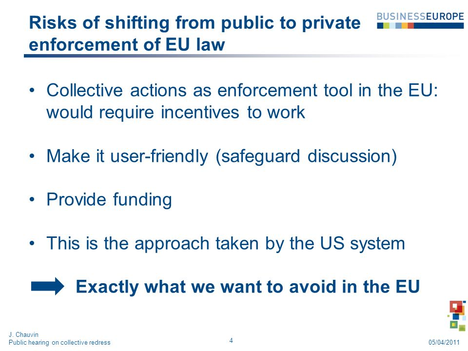 Risks of shifting from public to private enforcement of EU law Collective actions as enforcement tool in the EU: would require incentives to work Make it user-friendly (safeguard discussion) Provide funding This is the approach taken by the US system Exactly what we want to avoid in the EU 4 J.