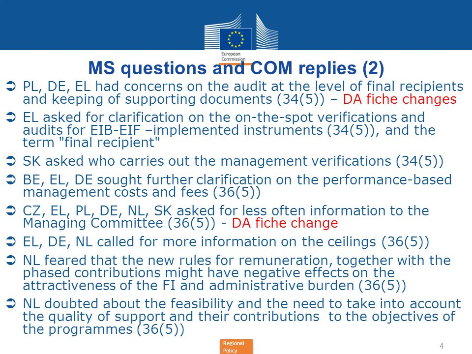 Regional Policy MS questions and COM replies (2) PL, DE, EL had concerns on the audit at the level of final recipients and keeping of supporting documents (34(5)) – DA fiche changes EL asked for clarification on the on-the-spot verifications and audits for EIB-EIF –implemented instruments (34(5)), and the term final recipient SK asked who carries out the management verifications (34(5)) BE, EL, DE sought further clarification on the performance-based management costs and fees (36(5)) CZ, EL, PL, DE, NL, SK asked for less often information to the Managing Committee (36(5)) - DA fiche change EL, DE, NL called for more information on the ceilings (36(5)) NL feared that the new rules for remuneration, together with the phased contributions might have negative effects on the attractiveness of the FI and administrative burden (36(5)) NL doubted about the feasibility and the need to take into account the quality of support and their contributions to the objectives of the programmes (36(5)) 4