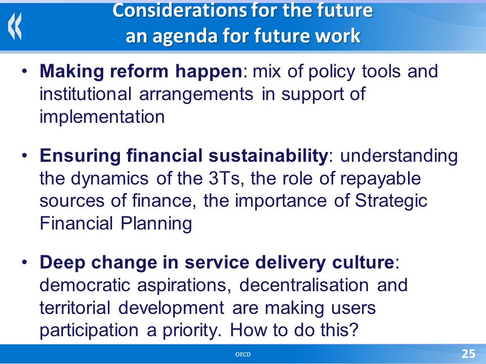 OECD 25 Considerations for the future an agenda for future work Making reform happen: mix of policy tools and institutional arrangements in support of implementation Ensuring financial sustainability: understanding the dynamics of the 3Ts, the role of repayable sources of finance, the importance of Strategic Financial Planning Deep change in service delivery culture: democratic aspirations, decentralisation and territorial development are making users participation a priority.