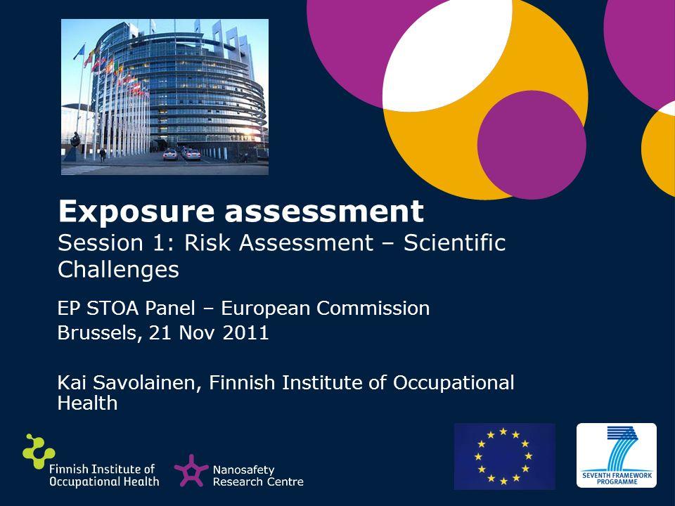 Exposure assessment Session 1: Risk Assessment – Scientific Challenges EP STOA Panel – European Commission Brussels, 21 Nov 2011 Kai Savolainen, Finni