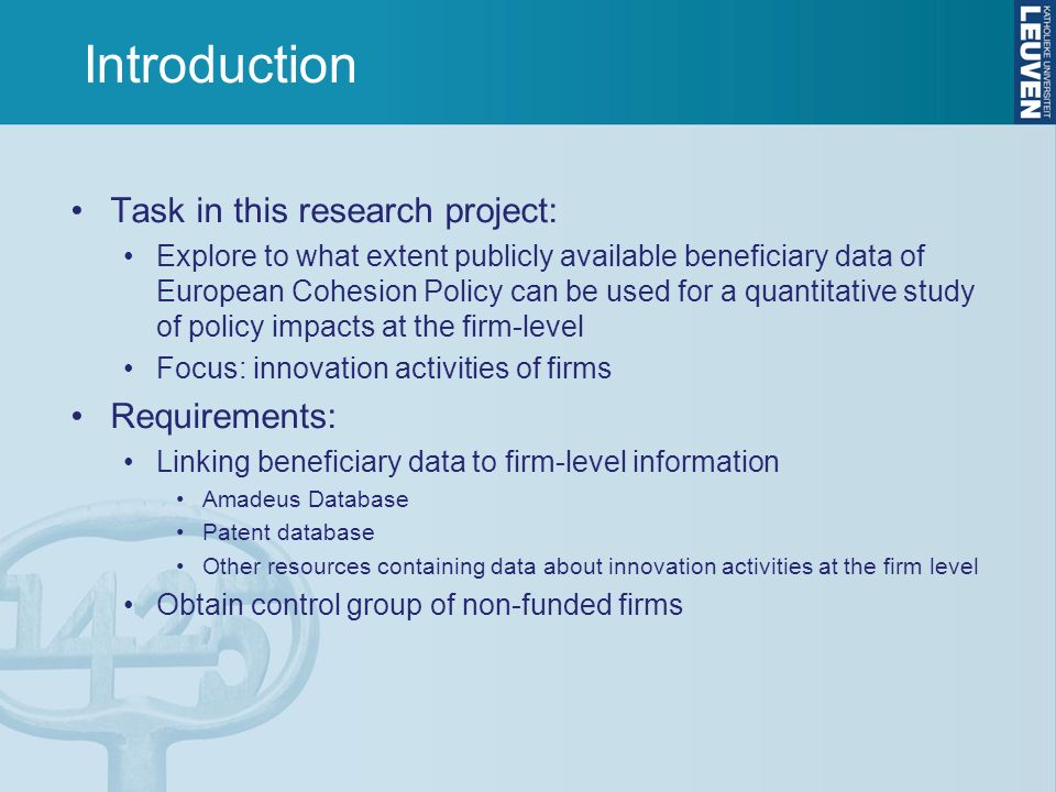 Introduction Task in this research project: Explore to what extent publicly available beneficiary data of European Cohesion Policy can be used for a quantitative study of policy impacts at the firm-level Focus: innovation activities of firms Requirements: Linking beneficiary data to firm-level information Amadeus Database Patent database Other resources containing data about innovation activities at the firm level Obtain control group of non-funded firms