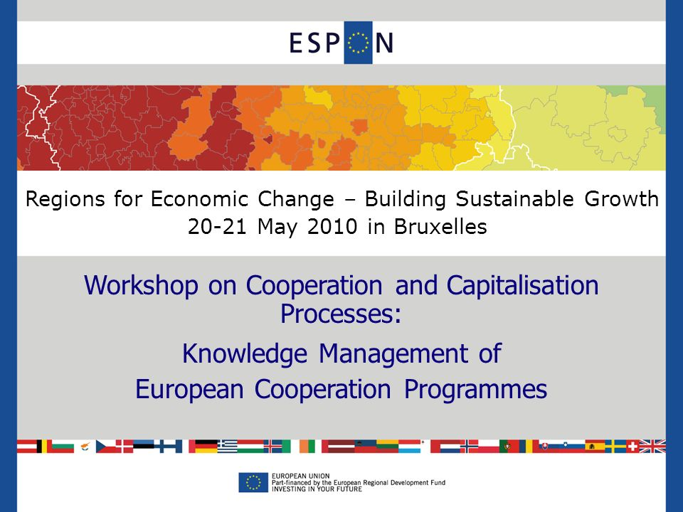 Regions for Economic Change – Building Sustainable Growth 20-21 May 2010 in Bruxelles Workshop on Cooperation and Capitalisation Processes: Knowledge Management of European Cooperation Programmes