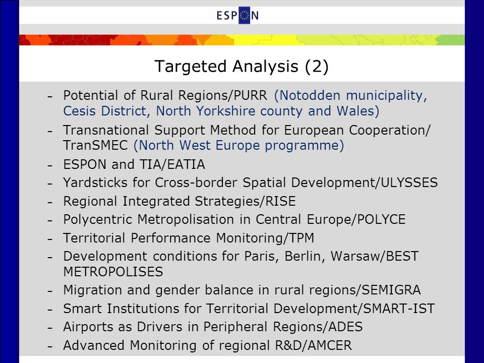 Targeted Analysis (2) – Potential of Rural Regions/PURR (Notodden municipality, Cesis District, North Yorkshire county and Wales) – Transnational Support Method for European Cooperation/ TranSMEC (North West Europe programme) – ESPON and TIA/EATIA – Yardsticks for Cross-border Spatial Development/ULYSSES – Regional Integrated Strategies/RISE – Polycentric Metropolisation in Central Europe/POLYCE – Territorial Performance Monitoring/TPM – Development conditions for Paris, Berlin, Warsaw/BEST METROPOLISES – Migration and gender balance in rural regions/SEMIGRA – Smart Institutions for Territorial Development/SMART-IST – Airports as Drivers in Peripheral Regions/ADES – Advanced Monitoring of regional R&D/AMCER