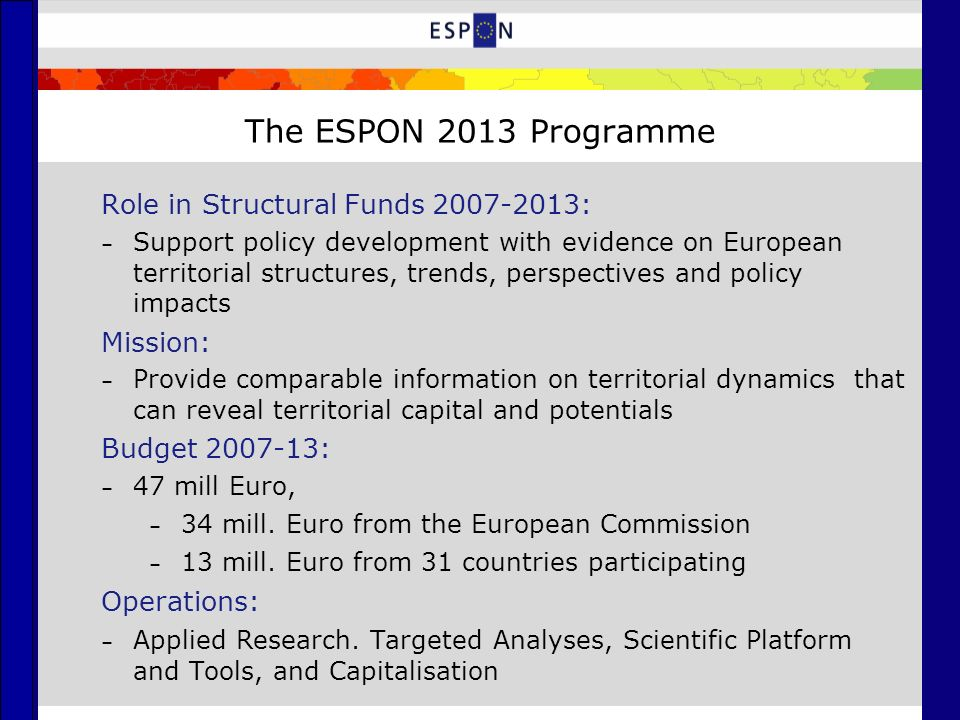 The ESPON 2013 Programme Role in Structural Funds 2007-2013: – Support policy development with evidence on European territorial structures, trends, perspectives and policy impacts Mission: – Provide comparable information on territorial dynamics that can reveal territorial capital and potentials Budget 2007-13: – 47 mill Euro, – 34 mill.