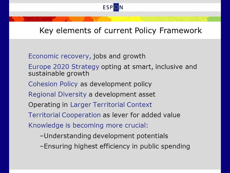 Economic recovery, jobs and growth Europe 2020 Strategy opting at smart, inclusive and sustainable growth Cohesion Policy as development policy Regional Diversity a development asset Operating in Larger Territorial Context Territorial Cooperation as lever for added value Knowledge is becoming more crucial: –Understanding development potentials –Ensuring highest efficiency in public spending Key elements of current Policy Framework