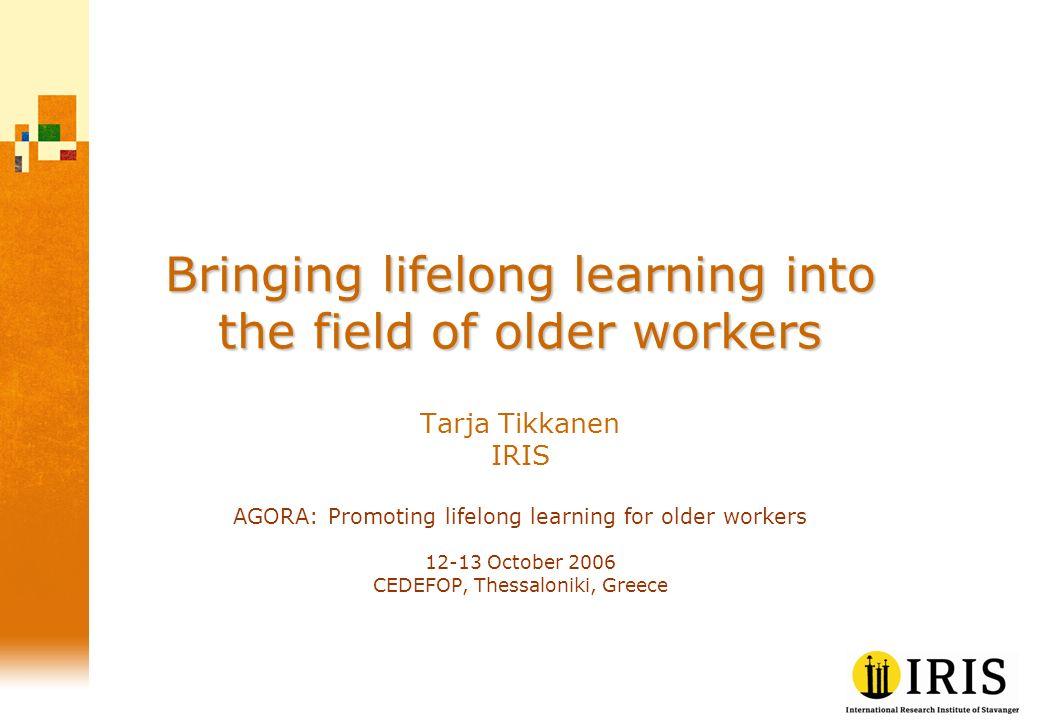 Bringing lifelong learning into the field of older workers Tarja Tikkanen IRIS AGORA: Promoting lifelong learning for older workers 12-13 October 2006 CEDEFOP, Thessaloniki, Greece