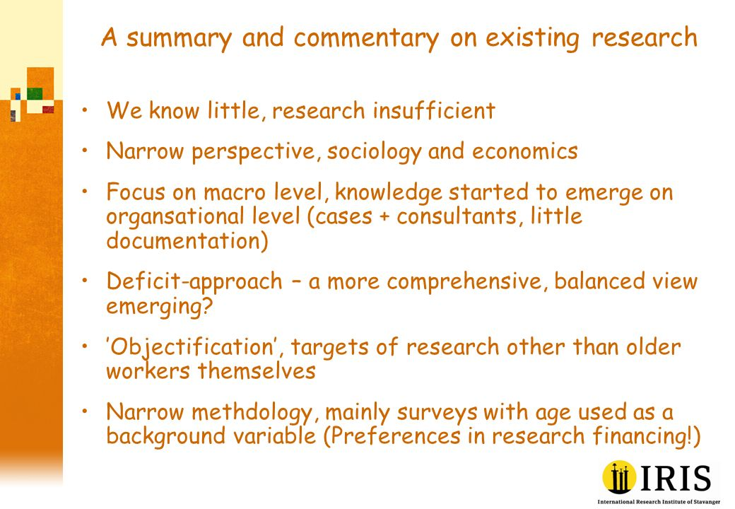 A summary and commentary on existing research We know little, research insufficient Narrow perspective, sociology and economics Focus on macro level, knowledge started to emerge on organsational level (cases + consultants, little documentation) Deficit-approach – a more comprehensive, balanced view emerging.