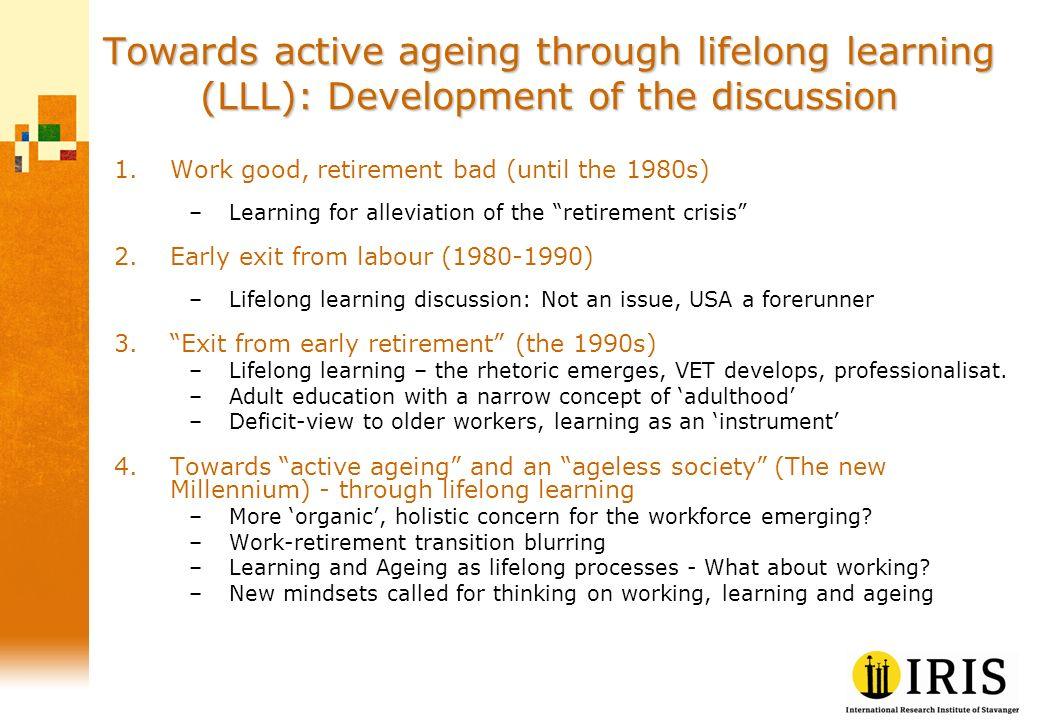 Towards active ageing through lifelong learning (LLL): Development of the discussion 1.Work good, retirement bad (until the 1980s) –Learning for alleviation of the retirement crisis 2.Early exit from labour (1980-1990) –Lifelong learning discussion: Not an issue, USA a forerunner 3.Exit from early retirement (the 1990s) –Lifelong learning – the rhetoric emerges, VET develops, professionalisat.