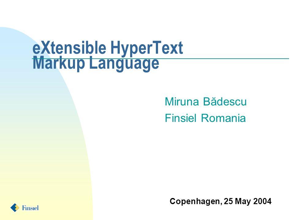 eXtensible HyperText Markup Language Miruna Bădescu Finsiel Romania Copenhagen, 25 May 2004