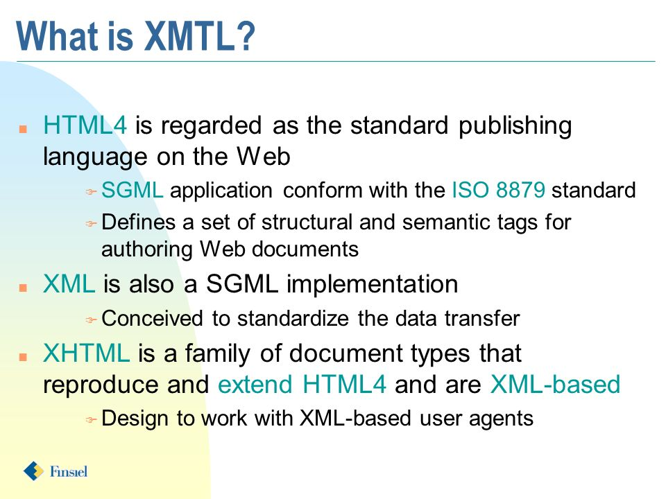 What is XMTL? n HTML4 is regarded as the standard publishing language on the Web F SGML application conform with the ISO 8879 standard F Defines a set