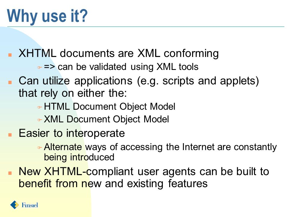 Why use it? n XHTML documents are XML conforming F => can be validated using XML tools n Can utilize applications (e.g. scripts and applets) that rely