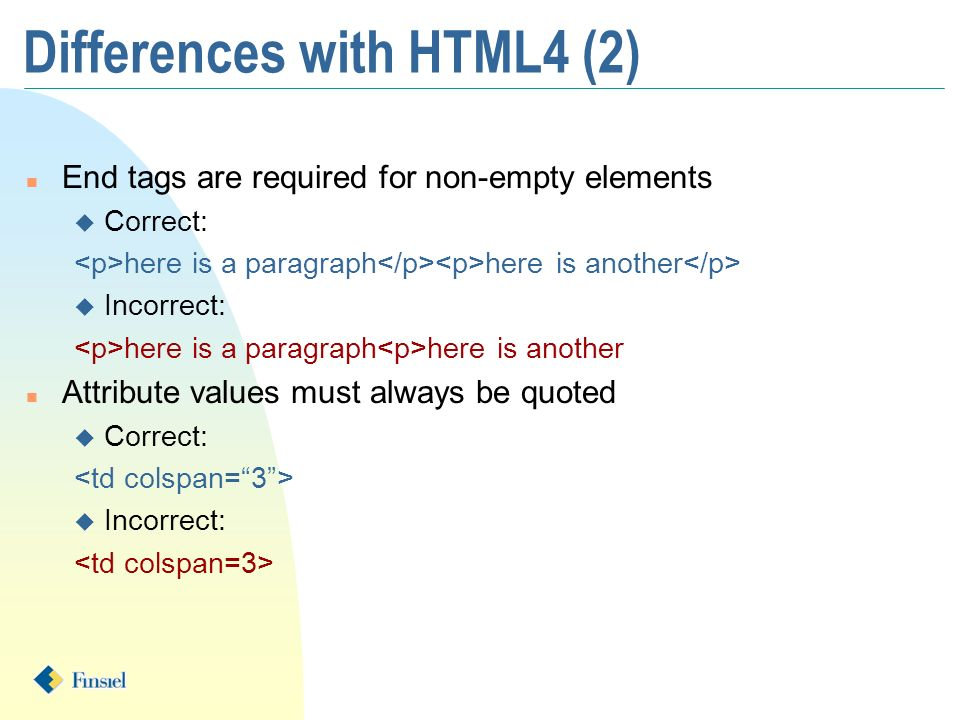 n End tags are required for non-empty elements u Correct: here is a paragraph here is another u Incorrect: here is a paragraph here is another n Attribute values must always be quoted u Correct: u Incorrect: Differences with HTML4 (2)