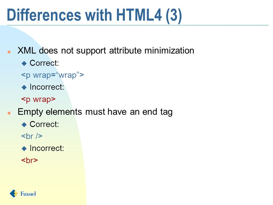 n XML does not support attribute minimization u Correct: u Incorrect: n Empty elements must have an end tag u Correct: u Incorrect: Differences with H