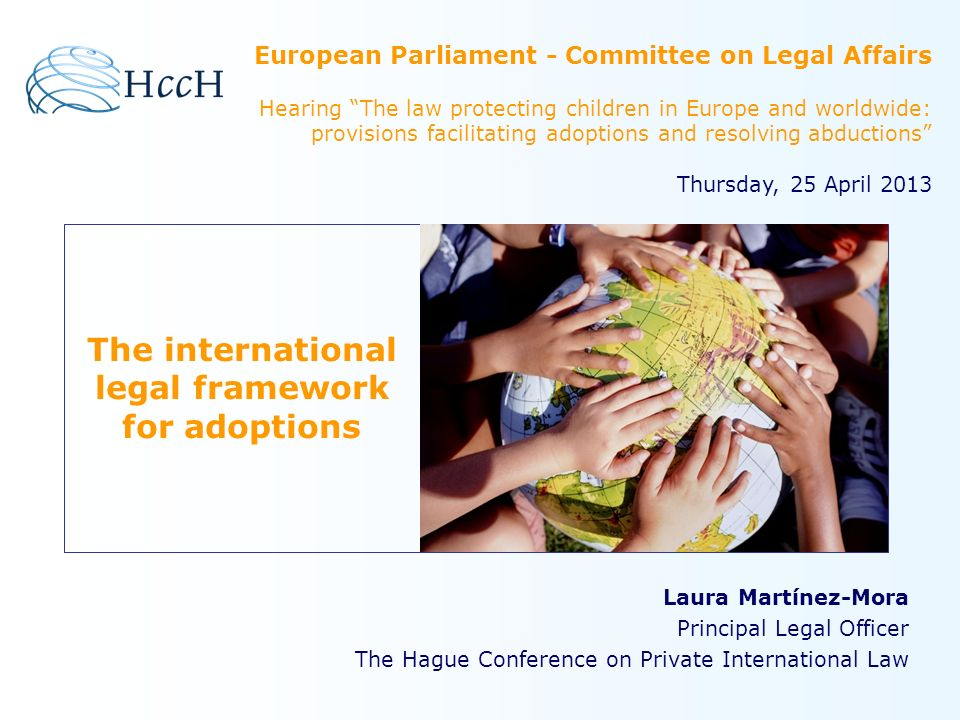 The international LEGAL FRAMEWORK At a Global level: The UN Convention on the Rights of the Child (UNCRC) The 1993 Hague Convention on Protection of Children and Co-operation in respect of Intercountry Adoption At a European level: European Convention on the Adoption of Children (revised) Minimum standards for adoption in each Contracting State Harmonise substantive law