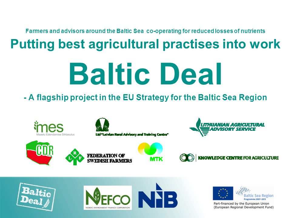 Farmers and advisors around the Baltic Sea co-operating for reduced losses of nutrients Putting best agricultural practises into work Baltic Deal - A
