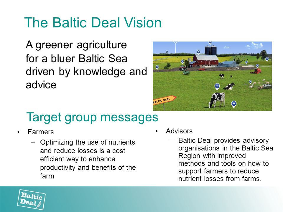 The Baltic Deal Vision A greener agriculture for a bluer Baltic Sea driven by knowledge and advice Target group messages Farmers –Optimizing the use o