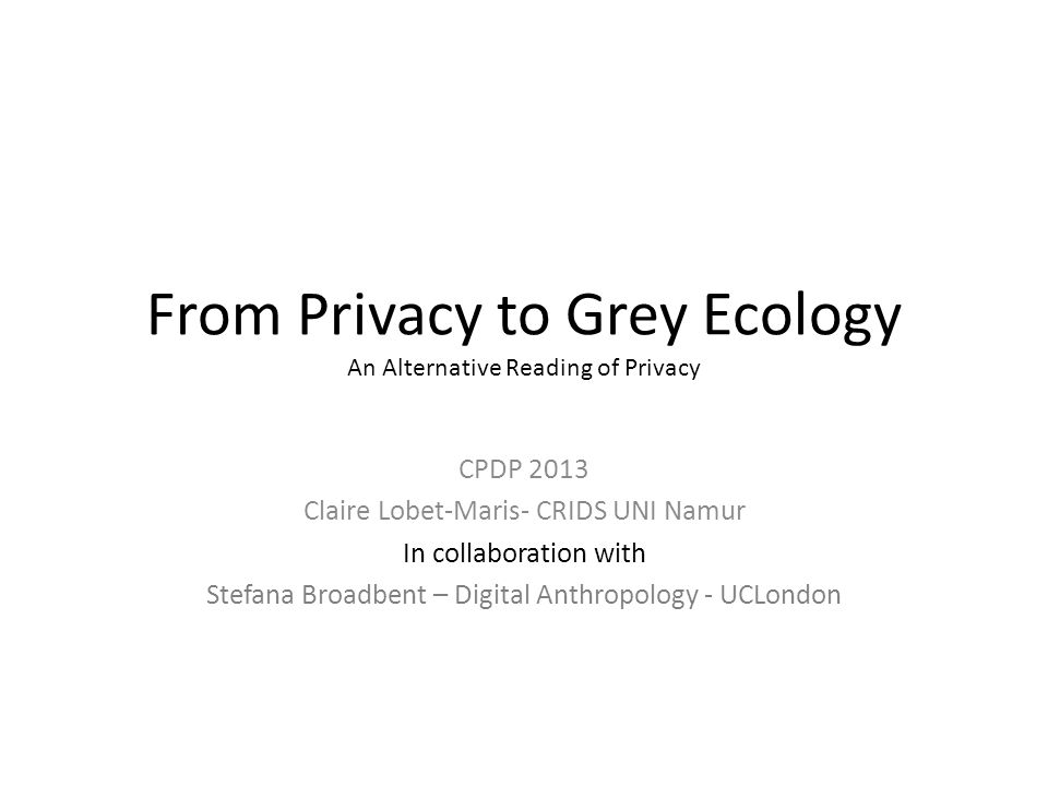 From Privacy to Grey Ecology An Alternative Reading of Privacy CPDP 2013 Claire Lobet-Maris- CRIDS UNI Namur In collaboration with Stefana Broadbent – Digital Anthropology - UCLondon