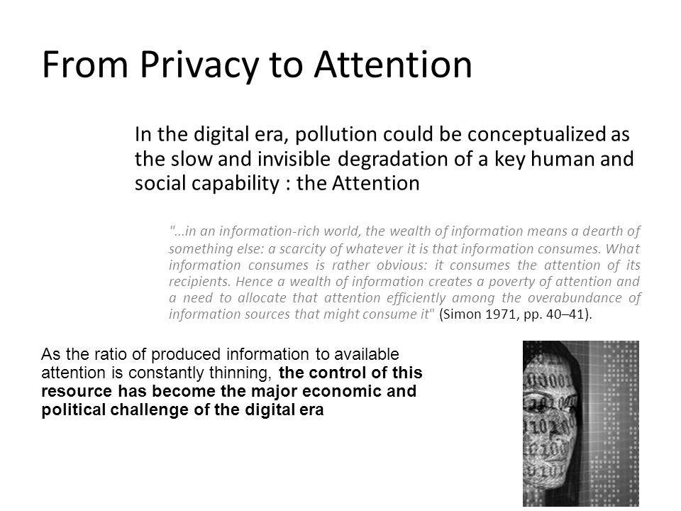 From Privacy to Attention In the digital era, pollution could be conceptualized as the slow and invisible degradation of a key human and social capability : the Attention ...in an information-rich world, the wealth of information means a dearth of something else: a scarcity of whatever it is that information consumes.