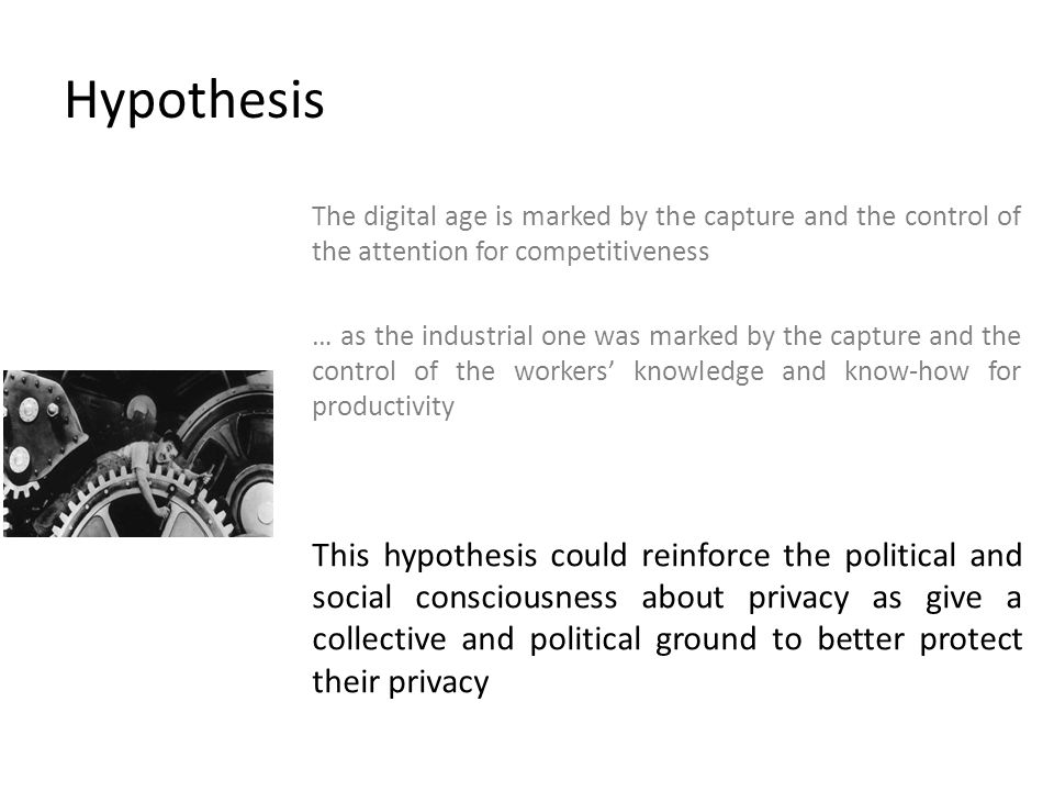 Hypothesis The digital age is marked by the capture and the control of the attention for competitiveness … as the industrial one was marked by the capture and the control of the workers knowledge and know-how for productivity This hypothesis could reinforce the political and social consciousness about privacy as give a collective and political ground to better protect their privacy