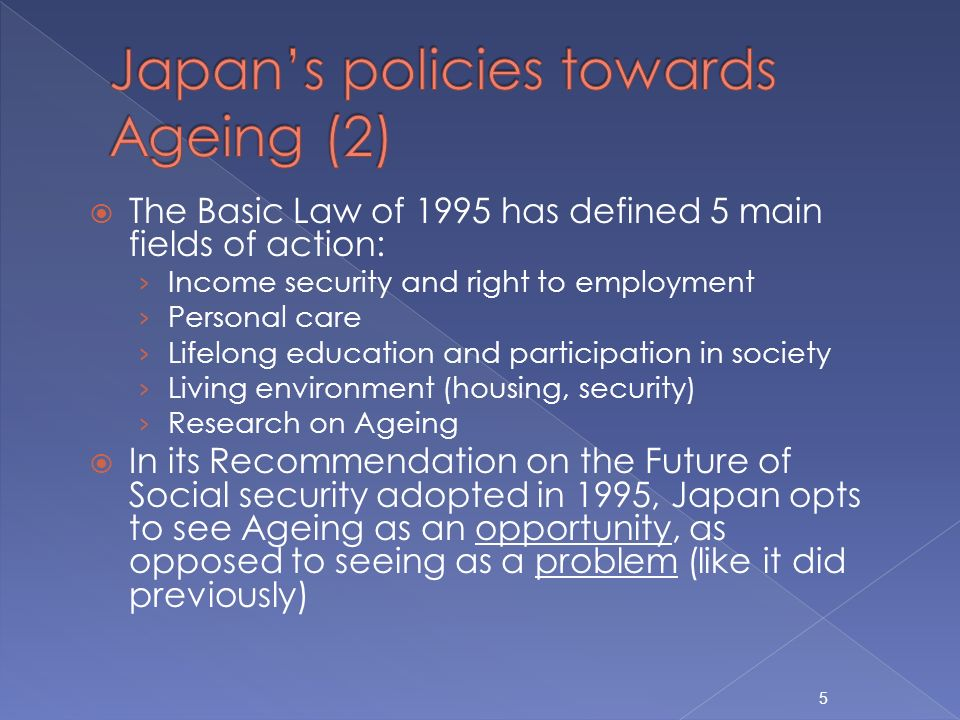 The Basic Law of 1995 has defined 5 main fields of action: Income security and right to employment Personal care Lifelong education and participation in society Living environment (housing, security) Research on Ageing In its Recommendation on the Future of Social security adopted in 1995, Japan opts to see Ageing as an opportunity, as opposed to seeing as a problem (like it did previously) 5
