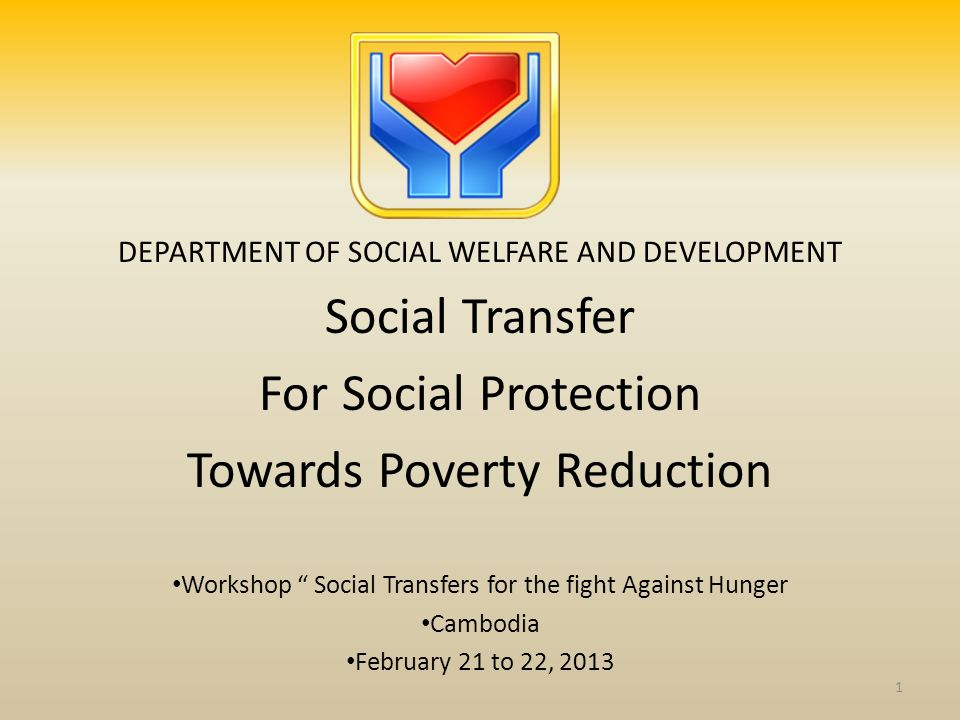 DEPARTMENT OF SOCIAL WELFARE AND DEVELOPMENT Social Transfer For Social Protection Towards Poverty Reduction Workshop Social Transfers for the fight A