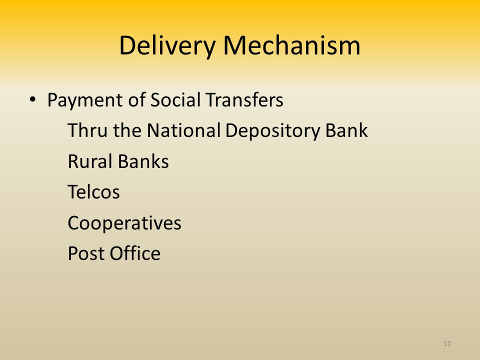 Delivery Mechanism Payment of Social Transfers Thru the National Depository Bank Rural Banks Telcos Cooperatives Post Office 10