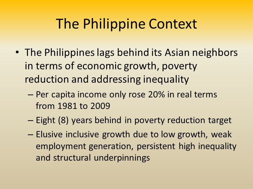 The Philippine Context The Philippines lags behind its Asian neighbors in terms of economic growth, poverty reduction and addressing inequality – Per