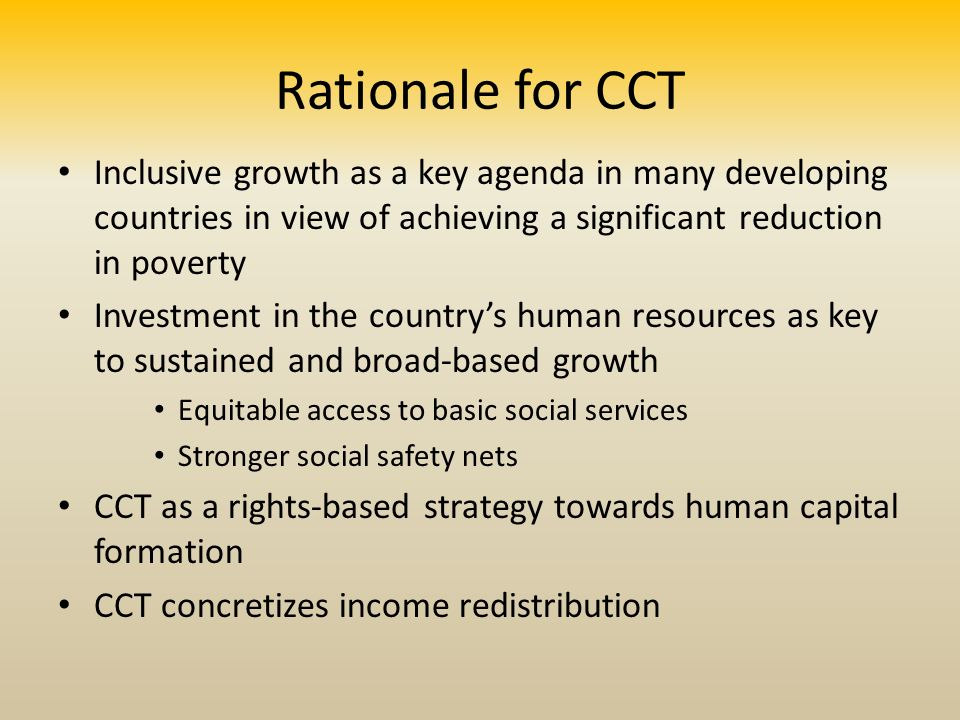 Rationale for CCT Inclusive growth as a key agenda in many developing countries in view of achieving a significant reduction in poverty Investment in