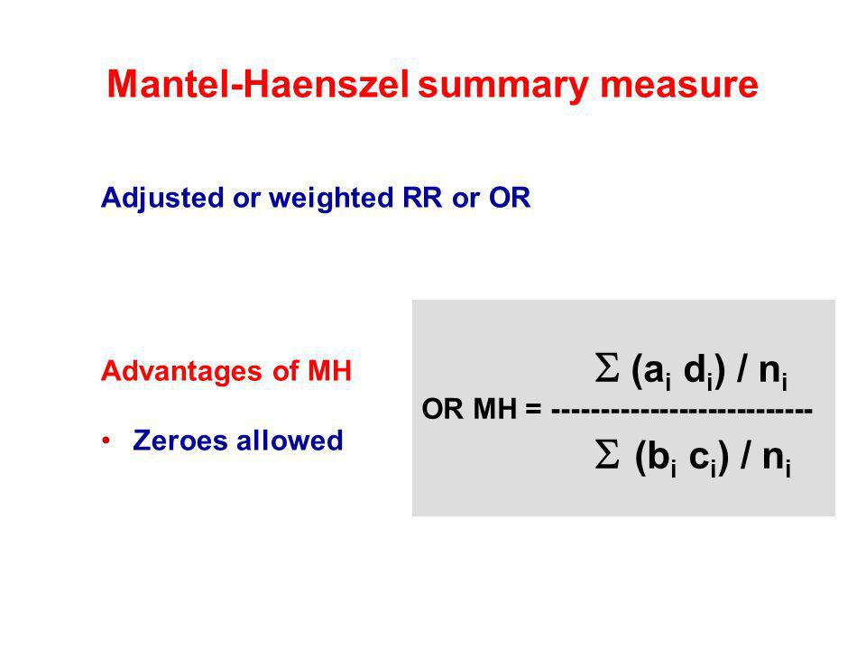 Mantel-Haenszel summary measure Adjusted or weighted RR or OR Advantages of MH Zeroes allowed (a i d i ) / n i OR MH = --------------------------- (b