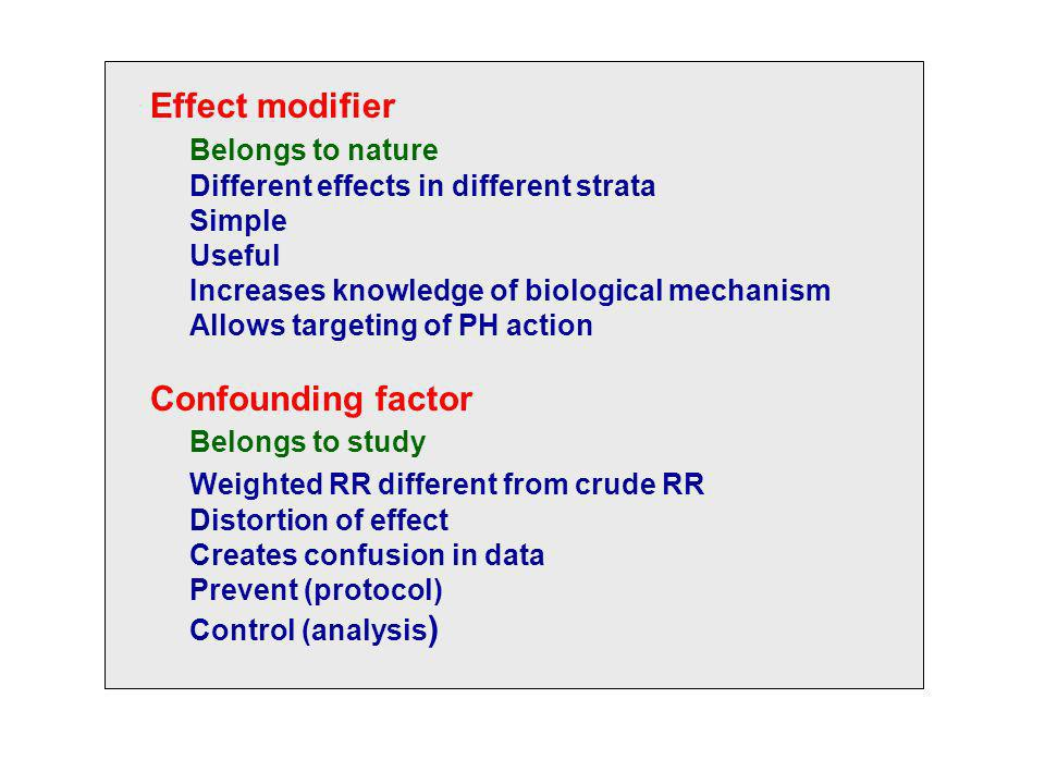 Effect modifier Belongs to nature Different effects in different strata Simple Useful Increases knowledge of biological mechanism Allows targeting of