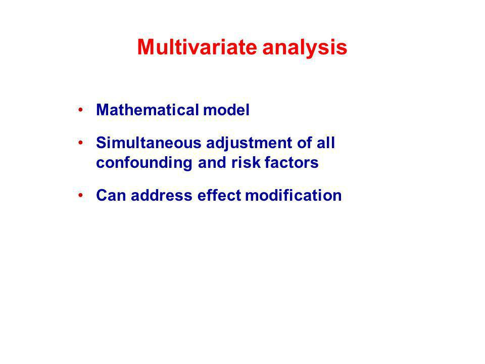 Multivariate analysis Mathematical model Simultaneous adjustment of all confounding and risk factors Can address effect modification