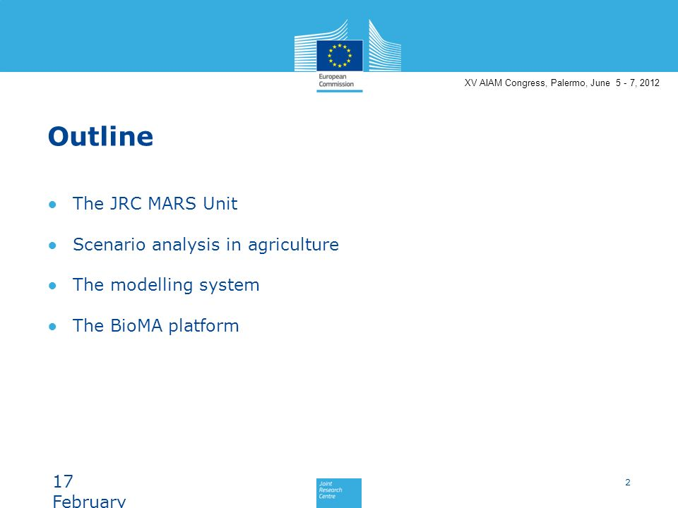 XV AIAM Congress, Palermo, June 5 - 7, 2012 Outline The JRC MARS Unit Scenario analysis in agriculture The modelling system The BioMA platform 2 17 February 201417 February 201417 February 2014