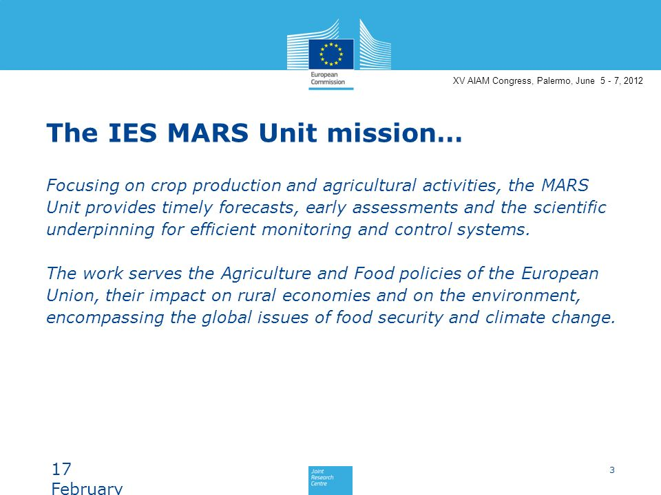 XV AIAM Congress, Palermo, June 5 - 7, 2012 The IES MARS Unit mission… Focusing on crop production and agricultural activities, the MARS Unit provides timely forecasts, early assessments and the scientific underpinning for efficient monitoring and control systems.