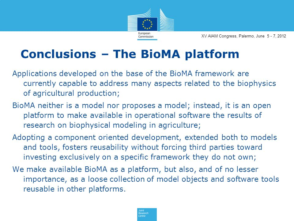 XV AIAM Congress, Palermo, June 5 - 7, 2012 Conclusions – The BioMA platform Applications developed on the base of the BioMA framework are currently capable to address many aspects related to the biophysics of agricultural production; BioMA neither is a model nor proposes a model; instead, it is an open platform to make available in operational software the results of research on biophysical modeling in agriculture; Adopting a component oriented development, extended both to models and tools, fosters reusability without forcing third parties toward investing exclusively on a specific framework they do not own; We make available BioMA as a platform, but also, and of no lesser importance, as a loose collection of model objects and software tools reusable in other platforms.