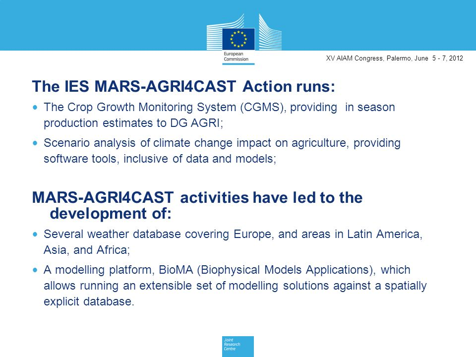 The IES MARS-AGRI4CAST Action runs: The Crop Growth Monitoring System (CGMS), providing in season production estimates to DG AGRI; Scenario analysis of climate change impact on agriculture, providing software tools, inclusive of data and models; MARS-AGRI4CAST activities have led to the development of: Several weather database covering Europe, and areas in Latin America, Asia, and Africa; A modelling platform, BioMA (Biophysical Models Applications), which allows running an extensible set of modelling solutions against a spatially explicit database.