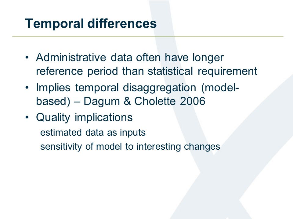 Temporal differences Administrative data often have longer reference period than statistical requirement Implies temporal disaggregation (model- based