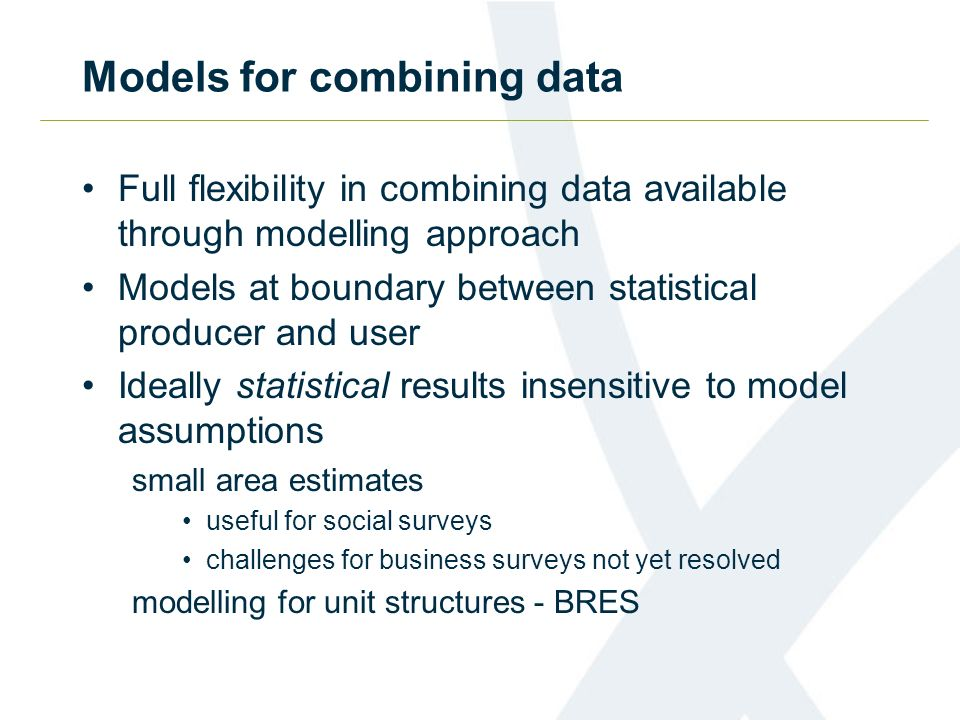 Models for combining data Full flexibility in combining data available through modelling approach Models at boundary between statistical producer and