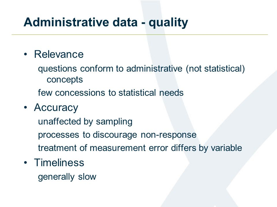 Administrative data - quality Relevance questions conform to administrative (not statistical) concepts few concessions to statistical needs Accuracy u